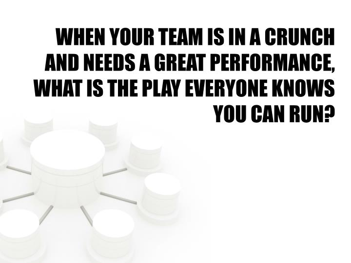 WHEN YOUR TEAM IS IN A CRUNCH AND NEEDS A GREAT PERFORMANCE, WHAT IS THE PLAY EVERYONE KNOWS YOU CAN RUN?