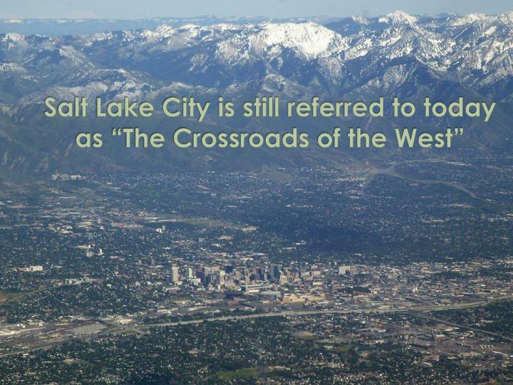 "Salt Lake City is still referred to today as ""The Crossroads of the West"""