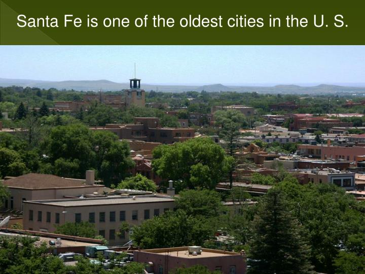 Santa Fe is one of the oldest cities in the U. S.
