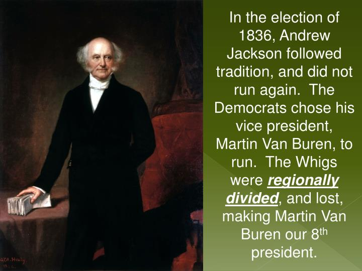 In the election of 1836, Andrew Jackson followed tradition, and did not run again.  The Democrats chose his vice president,