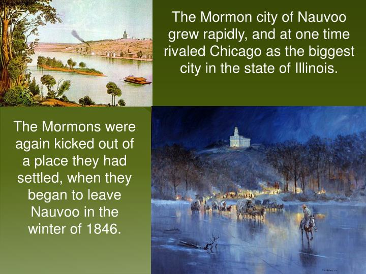 The Mormon city of Nauvoo grew rapidly, and at one time rivaled Chicago as the biggest city in the state of Illinois.