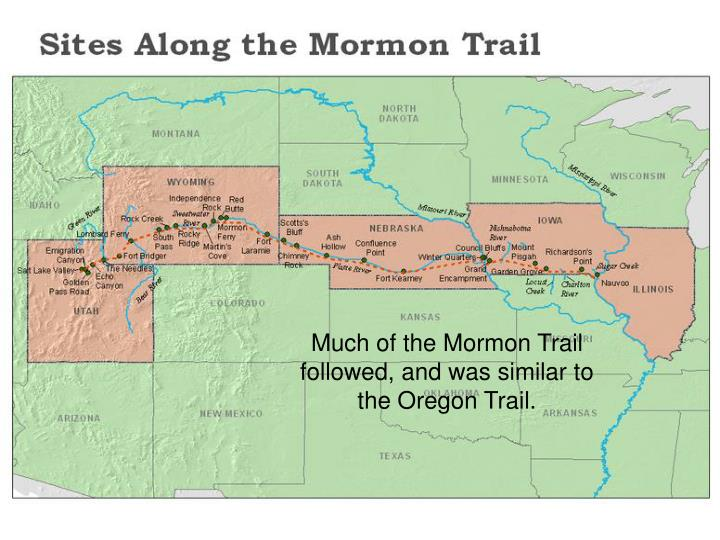 Much of the Mormon Trail followed, and was similar to the Oregon Trail.
