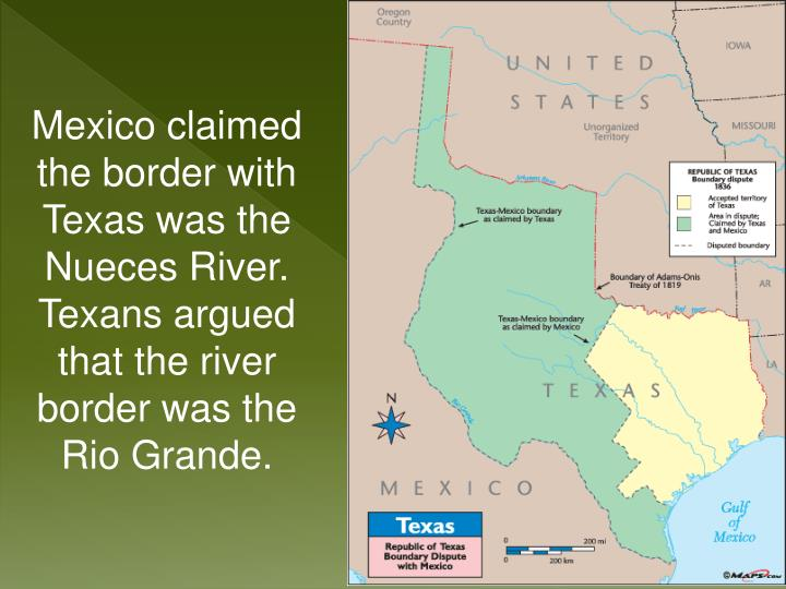 Mexico claimed the border with Texas was the Nueces River.  Texans argued that the river border was the Rio Grande.