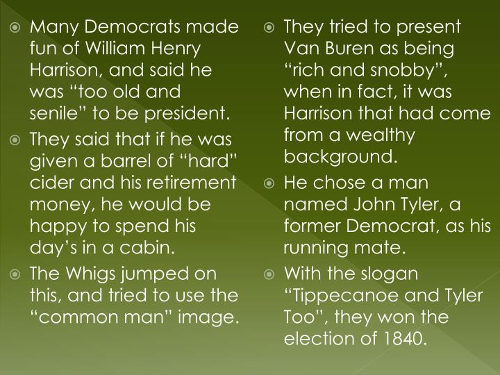"Many Democrats made fun of William Henry Harrison, and said he was ""too old and senile"" to be president."