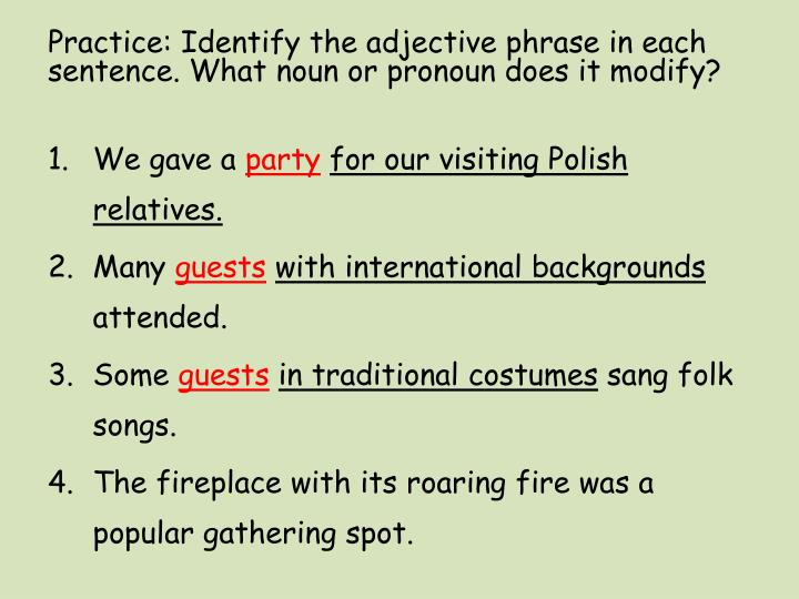Practice: Identify the adjective phrase in each sentence. What noun or pronoun does it modify?