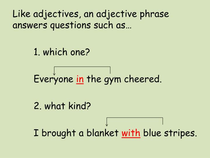 Like adjectives, an adjective phrase answers questions such as…