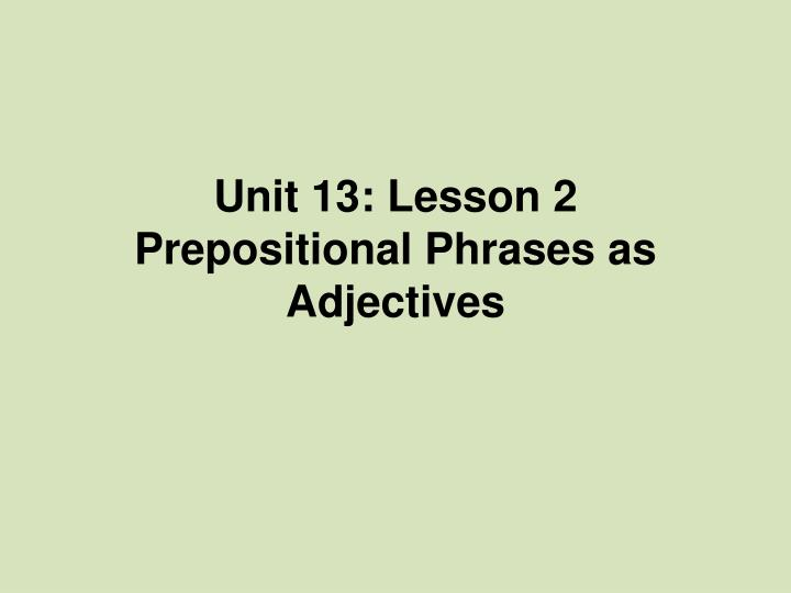 Unit 13 lesson 2 prepositional phrases as adjectives