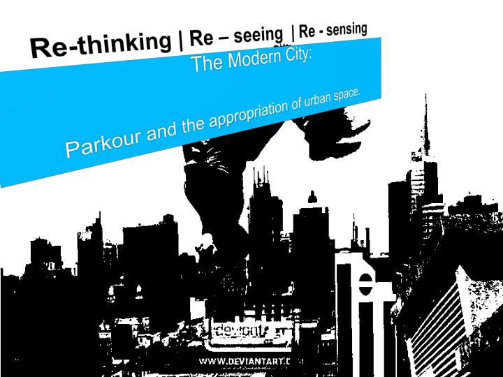 Re thinking re seeing re sensing the modern city parkour and the appropriation of urban space