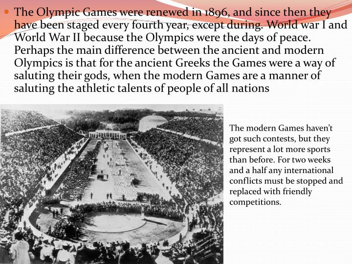 The Olympic Games were renewed in 1896, and since then they have been staged every fourth year, except during. World war I and World War II because the Olympics were the days of peace. Perhaps the main difference between the ancient and modern Olympics is that for the ancient Greeks the Games were a way of saluting their gods, when the modern Games are a manner of saluting the athletic talents of people of all nations