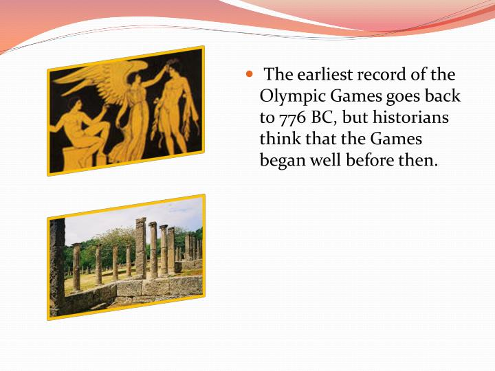 The earliest record of the Olympic Games goes back to 776 BC, but historians think that the Games began well before then.