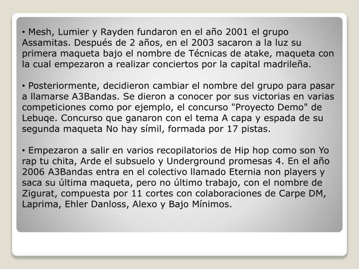 Mesh, Lumier y Rayden fundaron en el año 2001 el grupo Assamitas. Después de 2 años, en el 2003 sacaron a la luz su primera maqueta bajo el nombre de Técnicas de atake, maqueta con la cual empezaron a realizar conciertos por la capital madrileña.