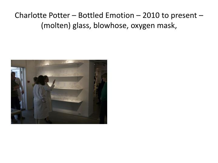 Charlotte Potter – Bottled Emotion – 2010 to present – (molten) glass,