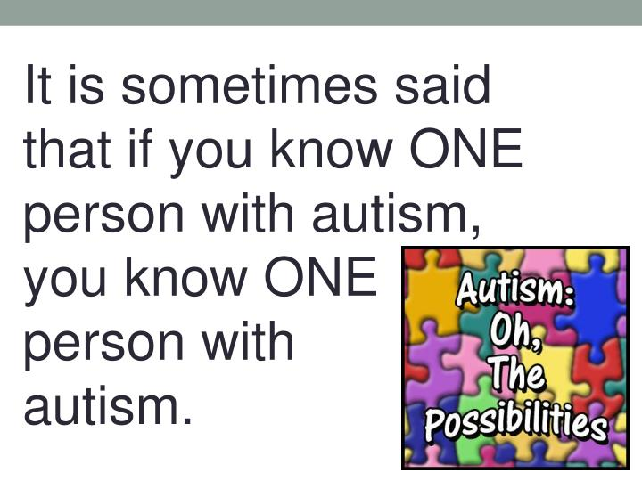 It is sometimes said that if you know ONE person with autism, you know ONE person with             autism.