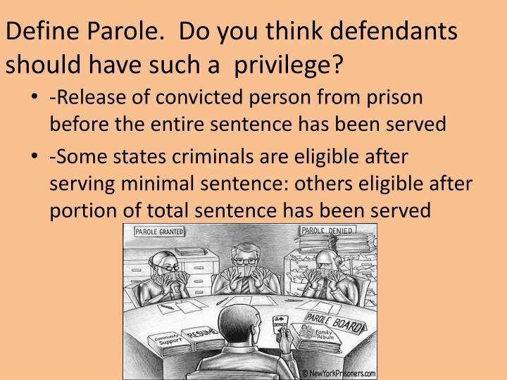 Define Parole.  Do you think defendants should have such a  privilege?