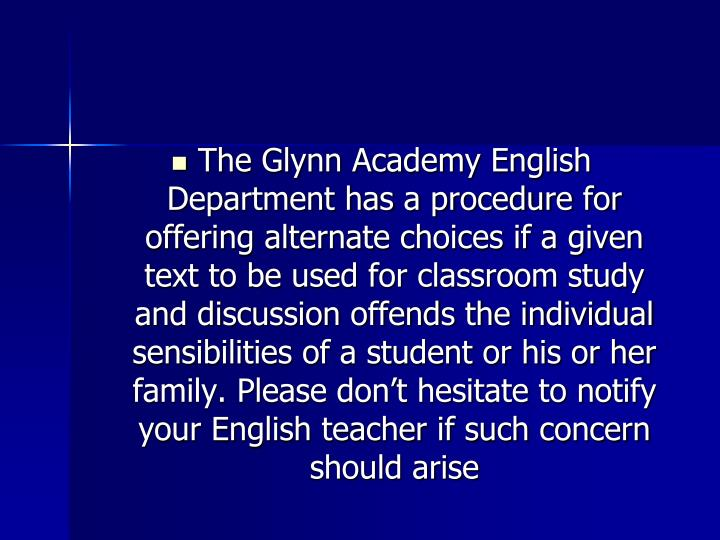The Glynn Academy English Department has a procedure for offering alternate choices if a given text to be used for classroom study and discussion offends the individual sensibilities of a student or his or her family. Please don't hesitate to notify your English teacher if such concern should arise