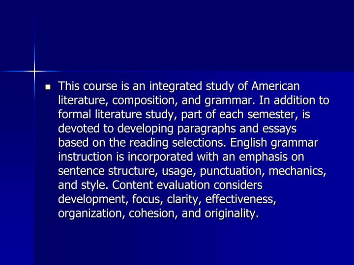 This course is an integrated study of American literature, composition, and grammar. In addition to formal literature study, part of each semester, is devoted to developing paragraphs and essays based on the reading selections. English grammar instruction is incorporated with an emphasis on sentence structure, usage, punctuation, mechanics, and style. Content evaluation considers development, focus, clarity, effectiveness, organization, cohesion, and originality.