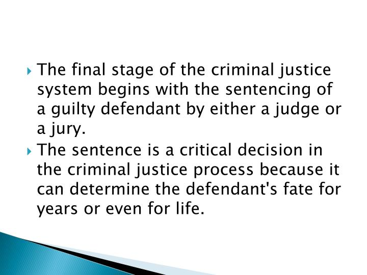 The final stage of the criminal justice system begins with the sentencing of a guilty defendant by either a judge or a jury.