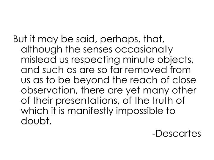 But it may be said, perhaps, that, although the senses occasionally mislead us respecting minute objects, and such as are so far removed from us as to be beyond the reach of close observation, there are yet many other of their presentations, of the truth of which it is manifestly impossible to doubt.