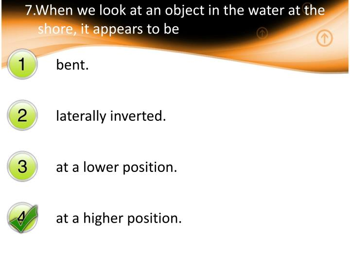 7.When we look at an object in the water at the shore, it appears to be