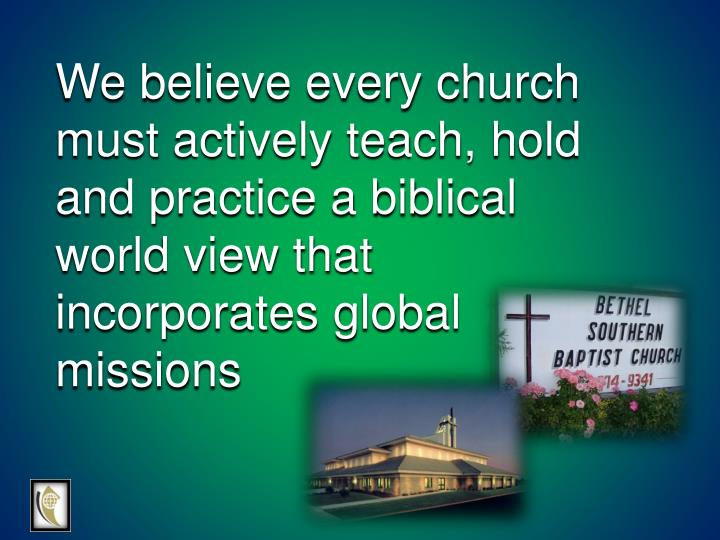 We believe every church must actively teach, hold and practice a biblical world view that incorporates global missions