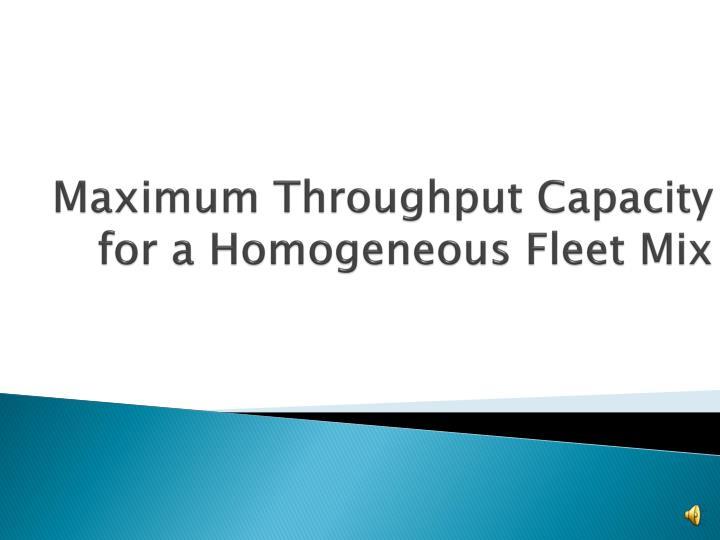 Maximum Throughput Capacity for a Homogeneous Fleet Mix