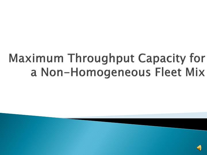Maximum Throughput Capacity for a Non-Homogeneous Fleet Mix