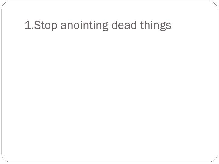 1.Stop anointing dead things