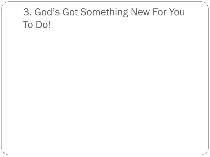 3. God's Got Something New For You To Do!