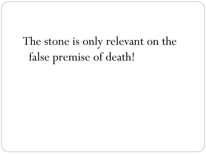 The stone is only relevant on the false premise of death!