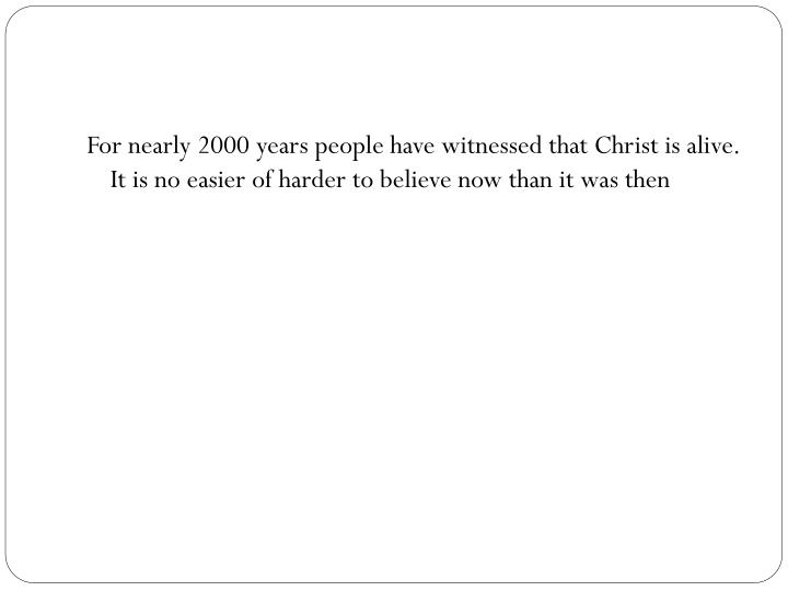 For nearly 2000 years people have witnessed that Christ is alive. It is no easier of harder to believe now than it was then