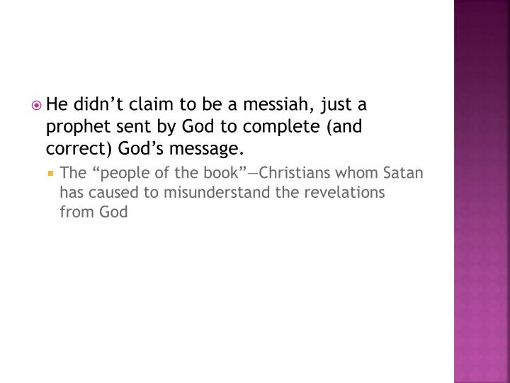 He didn't claim to be a messiah, just a prophet sent by God to complete (and correct) God's message.