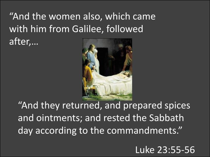 """And the women also, which came with him from Galilee, followed after,…"