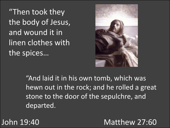"""Then took they the body of Jesus, and wound it in linen clothes with the spices…"