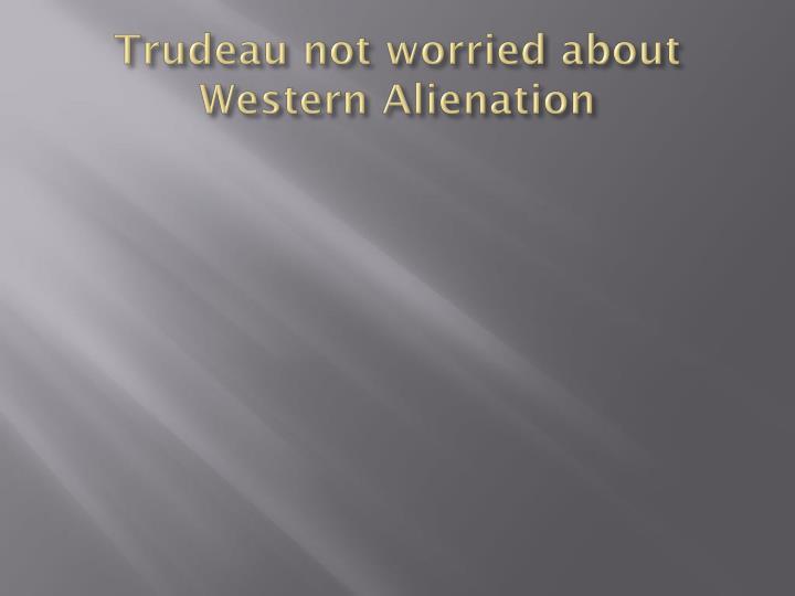Trudeau not worried about Western Alienation