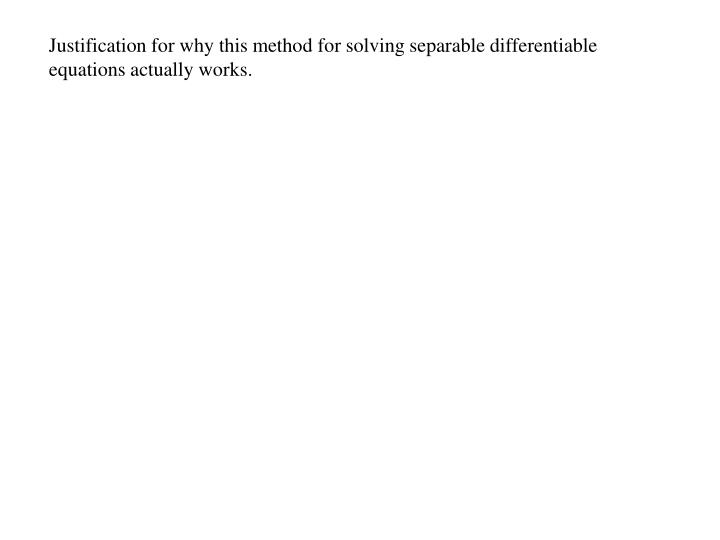 Justification for why this method for solving separable differentiable equations actually works.
