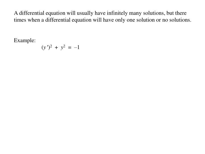 A differential equation will usually have infinitely many solutions, but there times when a differential equation will have only one solution or no solutions.