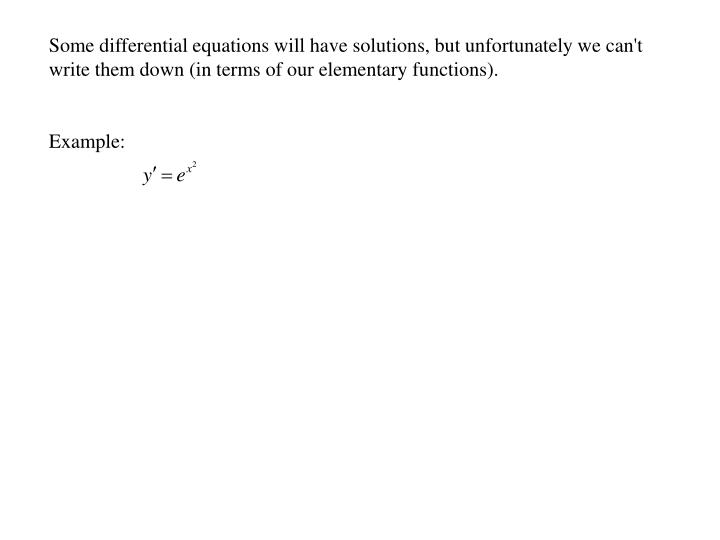 Some differential equations will have solutions, but unfortunately we can't write them down (in terms of our elementary functions).