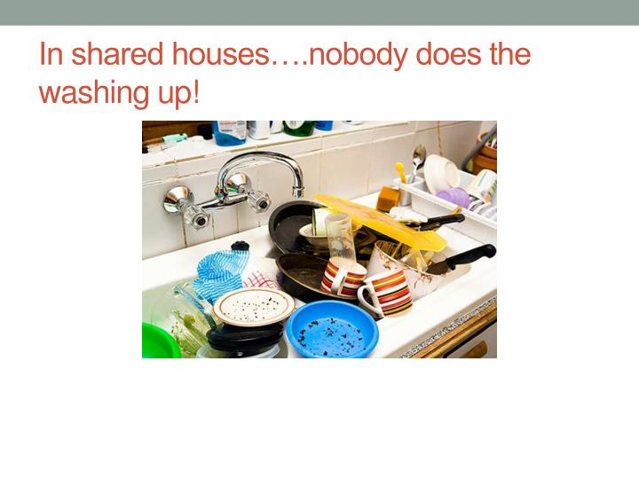 In shared houses….nobody does the washing up!