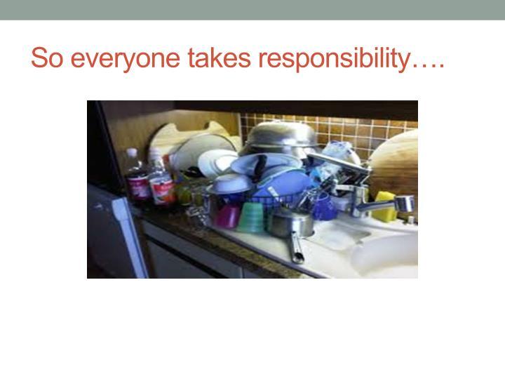 So everyone takes responsibility….