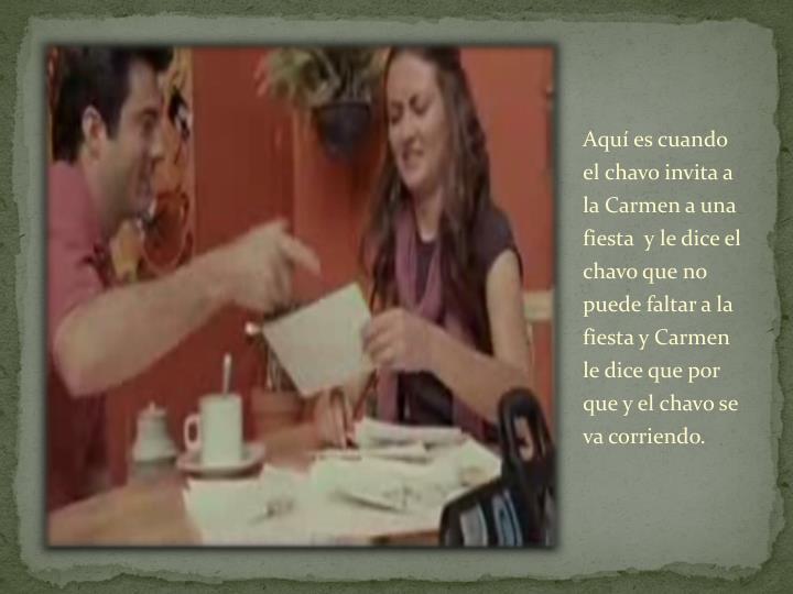 Aquí es cuando el chavo invita a  la Carmen a una fiesta  y le dice el chavo que no puede faltar a la fiesta y Carmen le dice que por que y el chavo se  va corriendo.