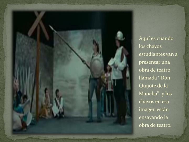 Aquí es cuando los chavos estudiantes van a presentar una obra de teatro llamada ''Don Quijote de la Mancha''  y los chavos en esa imagen están ensayando la obra de teatro.