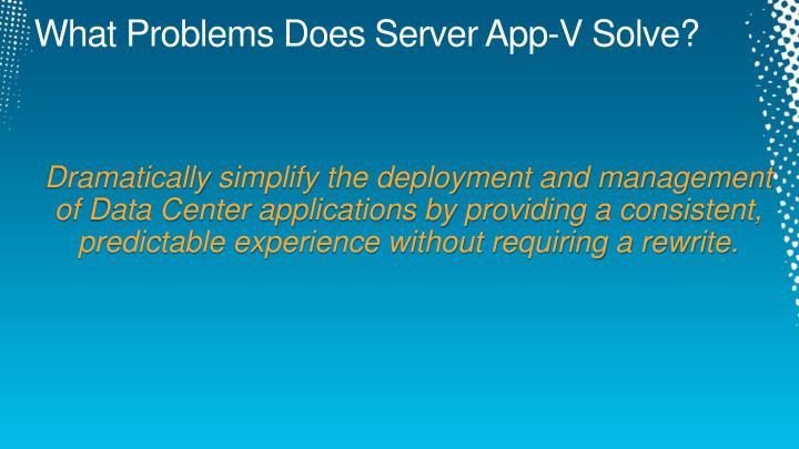 What Problems Does Server App-V Solve?