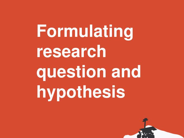 Formulating research question and hypothesis