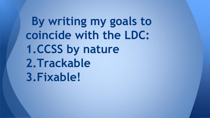 By writing my goals to coincide with the LDC: