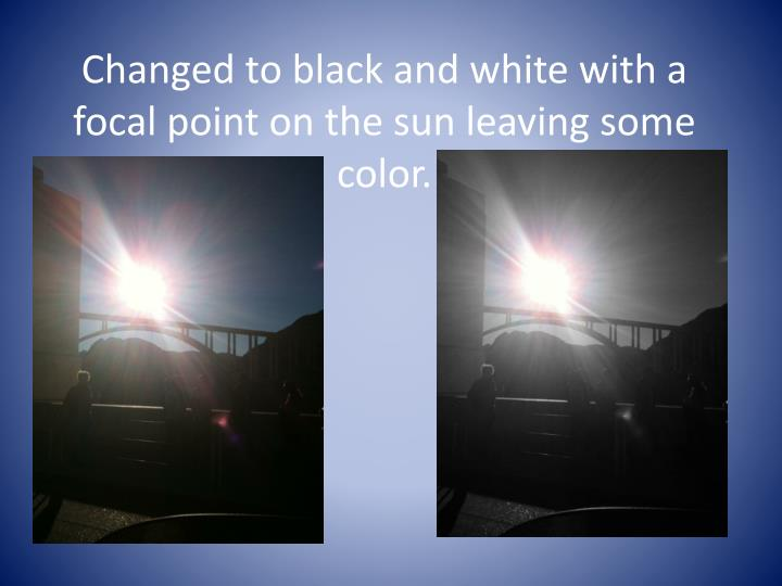 Changed to black and white with a focal point on the sun leaving some color