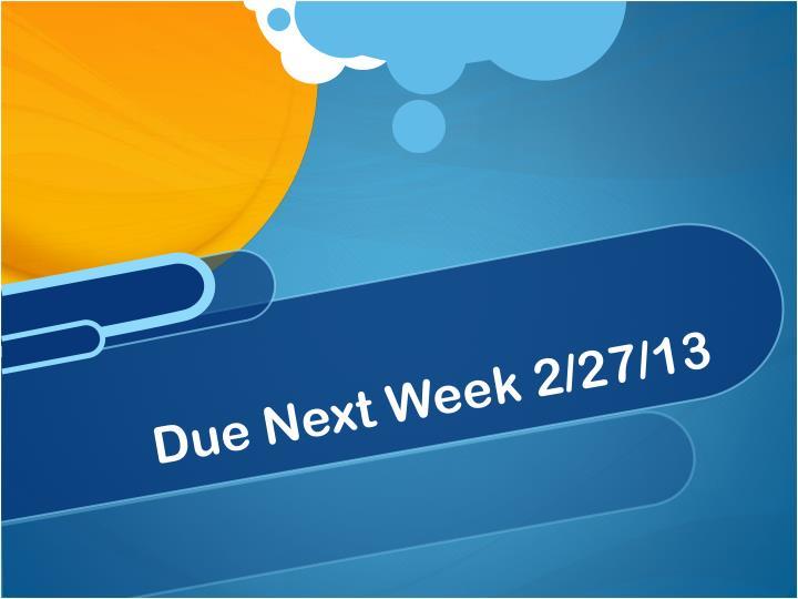 Due Next Week 2/27/13