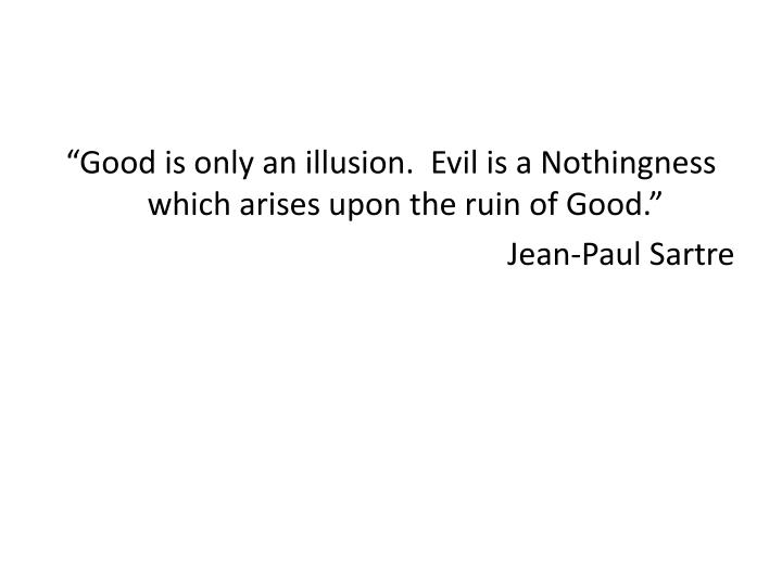 """""""Good is only an illusion.  Evil is a Nothingness which arises upon the ruin of Good."""""""