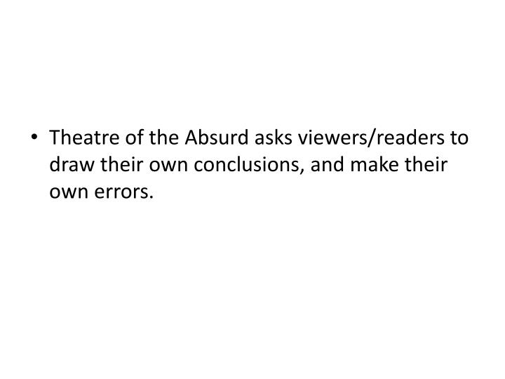 Theatre of the Absurd asks viewers/readers to draw their own conclusions, and make their own errors.