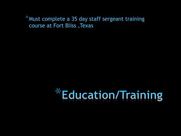 Must complete a 35 day staff sergeant training course at Fort Bliss ,Texas
