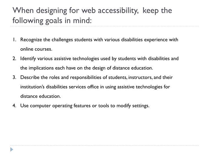 When designing for web accessibility,  keep the following goals in mind: